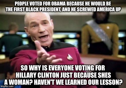 Learn your lesson people! |  PEOPLE VOTED FOR OBAMA BECAUSE HE WOULD BE THE FIRST BLACK PRESIDENT, AND HE SCREWED AMERICA UP; SO WHY IS EVERYONE VOTING FOR HILLARY CLINTON JUST BECAUSE SHES A WOMAN? HAVEN'T WE LEARNED OUR LESSON? | image tagged in memes,picard wtf,hillary clinton,obama,presidential race,president 2016 | made w/ Imgflip meme maker