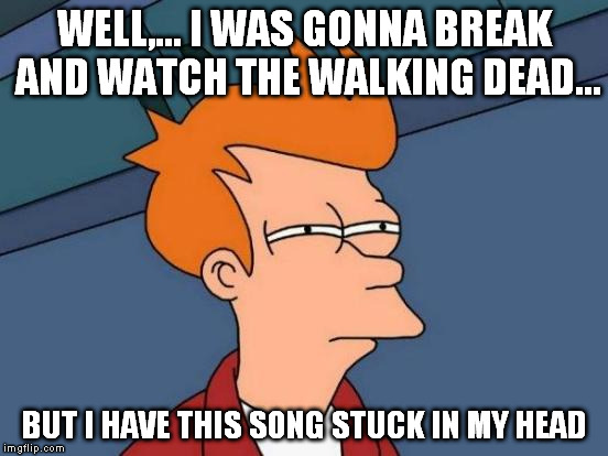 Futurama Fry Meme | WELL,... I WAS GONNA BREAK AND WATCH THE WALKING DEAD... BUT I HAVE THIS SONG STUCK IN MY HEAD | image tagged in memes,futurama fry | made w/ Imgflip meme maker