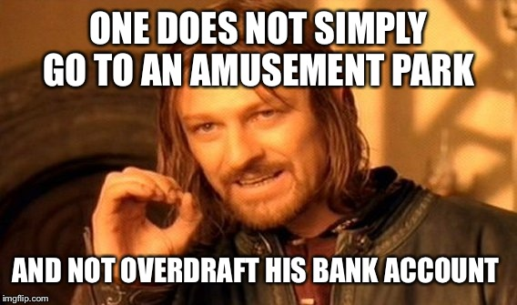 One Does Not Simply Meme | ONE DOES NOT SIMPLY GO TO AN AMUSEMENT PARK AND NOT OVERDRAFT HIS BANK ACCOUNT | image tagged in memes,one does not simply | made w/ Imgflip meme maker