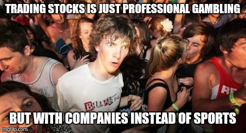 Sudden Clarity Clarence Meme |  TRADING STOCKS IS JUST PROFESSIONAL GAMBLING; BUT WITH COMPANIES INSTEAD OF SPORTS | image tagged in memes,sudden clarity clarence | made w/ Imgflip meme maker