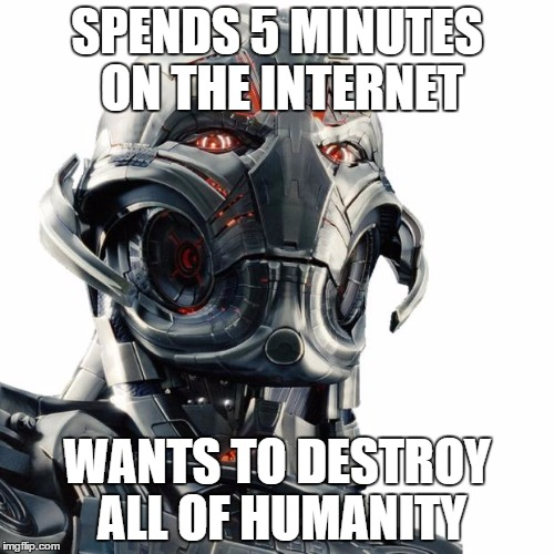 Ultron | SPENDS 5 MINUTES ON THE INTERNET WANTS TO DESTROY ALL OF HUMANITY | image tagged in ultron,avengers age of ultron,avengers,memes,funny memes,internet | made w/ Imgflip meme maker