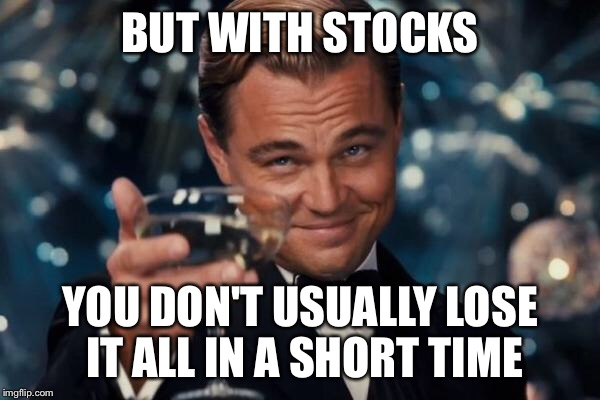 Leonardo Dicaprio Cheers Meme | BUT WITH STOCKS YOU DON'T USUALLY LOSE IT ALL IN A SHORT TIME | image tagged in memes,leonardo dicaprio cheers | made w/ Imgflip meme maker
