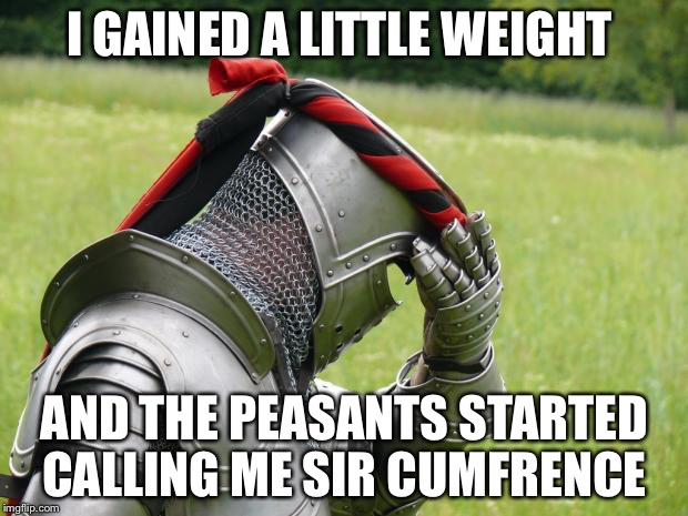 Medieval Problems | I GAINED A LITTLE WEIGHT AND THE PEASANTS STARTED CALLING ME SIR CUMFRENCE | image tagged in medieval problems | made w/ Imgflip meme maker