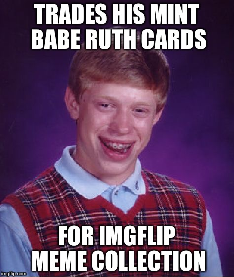 Bad Luck Brian Meme | TRADES HIS MINT BABE RUTH CARDS FOR IMGFLIP MEME COLLECTION | image tagged in memes,bad luck brian | made w/ Imgflip meme maker