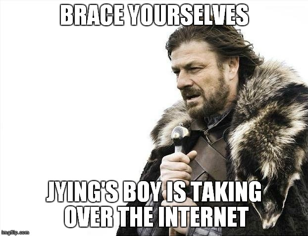 Brace Yourselves X is Coming Meme | BRACE YOURSELVES JYING'S BOY IS TAKING OVER THE INTERNET | image tagged in memes,brace yourselves x is coming | made w/ Imgflip meme maker