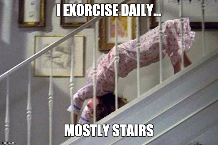 I EXORCISE DAILY... MOSTLY STAIRS | made w/ Imgflip meme maker