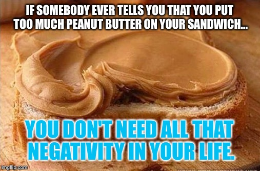 I'm actually allergic, but this is actually FUNNY: | IF SOMEBODY EVER TELLS YOU THAT YOU PUT TOO MUCH PEANUT BUTTER ON YOUR SANDWICH... YOU DON'T NEED ALL THAT NEGATIVITY IN YOUR LIFE. | image tagged in memes,peanut butter,inspirational quote | made w/ Imgflip meme maker