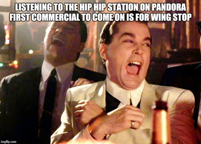 Good Fellas Hilarious Meme | LISTENING TO THE HIP HIP STATION ON PANDORA FIRST COMMERCIAL TO COME ON IS FOR WING STOP | image tagged in memes,good fellas hilarious | made w/ Imgflip meme maker