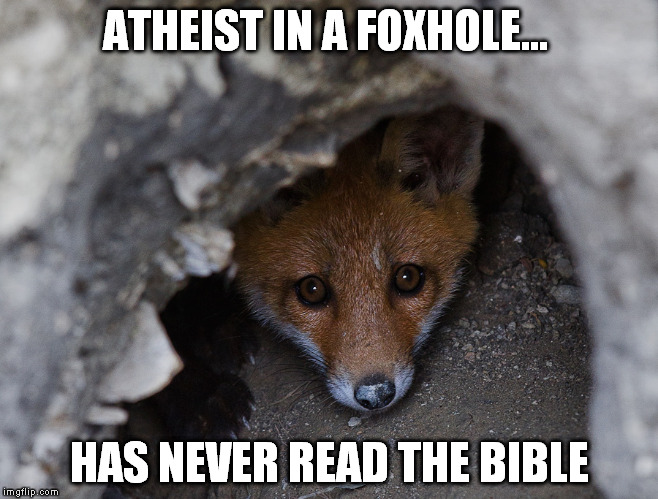 ATHEIST IN A FOXHOLE... HAS NEVER READ THE BIBLE | made w/ Imgflip meme maker