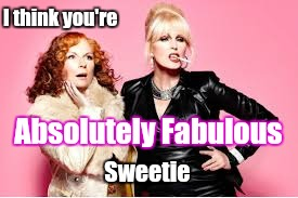 You're Absolutely Fabulous  | I think you're Sweetie Absolutely Fabulous | image tagged in you're absolutely fabulous | made w/ Imgflip meme maker