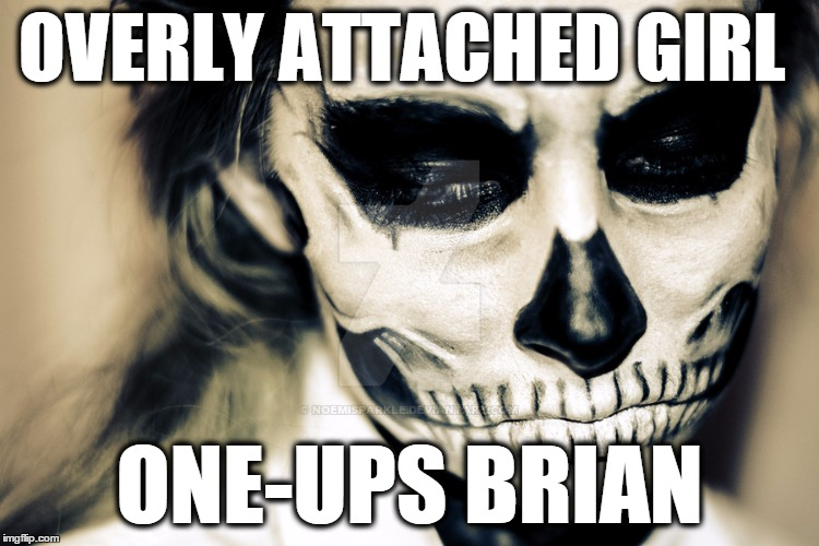 OVERLY ATTACHED GIRL ONE-UPS BRIAN | image tagged in skull skeleton makeup | made w/ Imgflip meme maker