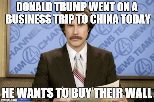 Ron Burgundy Meme | DONALD TRUMP WENT ON A BUSINESS TRIP TO CHINA TODAY HE WANTS TO BUY THEIR WALL | image tagged in memes,ron burgundy | made w/ Imgflip meme maker