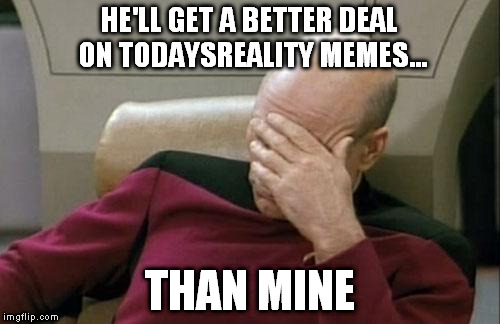 Captain Picard Facepalm Meme | HE'LL GET A BETTER DEAL ON TODAYSREALITY MEMES... THAN MINE | image tagged in memes,captain picard facepalm | made w/ Imgflip meme maker