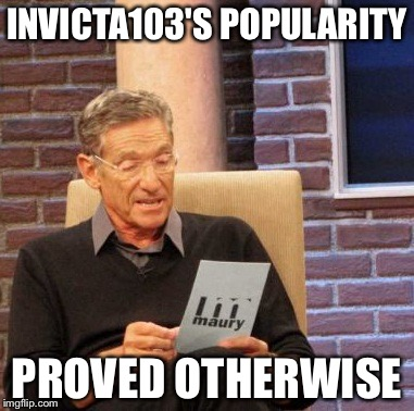 Maury Lie Detector Meme | INVICTA103'S POPULARITY PROVED OTHERWISE | image tagged in memes,maury lie detector | made w/ Imgflip meme maker