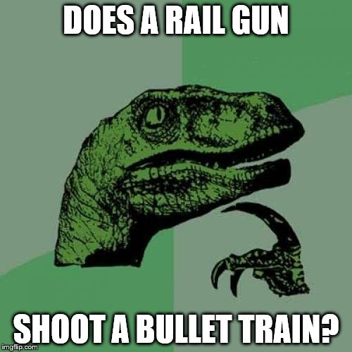 Philosoraptor |  DOES A RAIL GUN; SHOOT A BULLET TRAIN? | image tagged in memes,philosoraptor | made w/ Imgflip meme maker