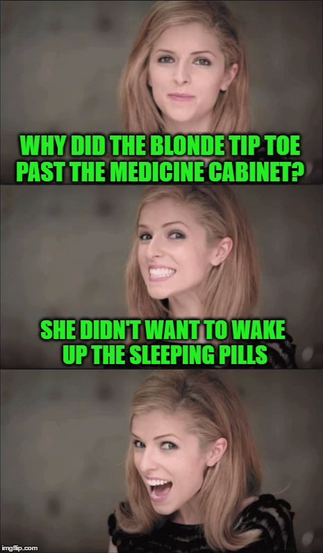 Bad Pun Anna Kendrick Meme | WHY DID THE BLONDE TIP TOE PAST THE MEDICINE CABINET? SHE DIDN'T WANT TO WAKE UP THE SLEEPING PILLS | image tagged in memes,bad pun anna kendrick | made w/ Imgflip meme maker