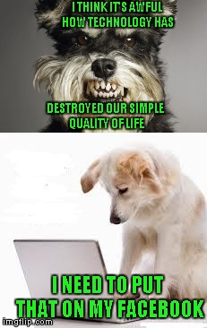 Sometimes I wish I could just get rid of some technology...but I know I could never live without it. | I THINK IT'S AWFUL HOW TECHNOLOGY HAS DESTROYED OUR SIMPLE QUALITY OF LIFE I NEED TO PUT THAT ON MY FACEBOOK | image tagged in memes,technology,funny,dog laptop,funny animals | made w/ Imgflip meme maker