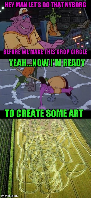 I never let reality stifle my creativity | HEY MAN LET'S DO THAT NYBORG BEFORE WE MAKE THIS CROP CIRCLE YEAH...NOW I'M READY TO CREATE SOME ART | image tagged in memes,heavy metal,funny,crop circles,nyborg,creating art | made w/ Imgflip meme maker