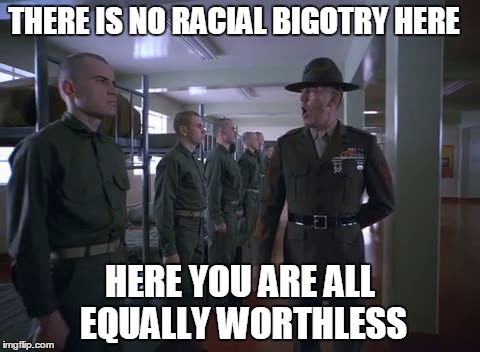 THERE IS NO RACIAL BIGOTRY HERE HERE YOU ARE ALL EQUALLY WORTHLESS | made w/ Imgflip meme maker