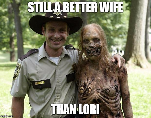 The Walking Dead Rick Grimes | STILL A BETTER WIFE THAN LORI | image tagged in the walking dead rick grimes | made w/ Imgflip meme maker