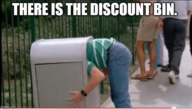 THERE IS THE DISCOUNT BIN. | image tagged in garbage | made w/ Imgflip meme maker