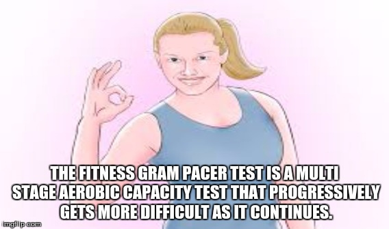 School Got Me Like | THE FITNESS GRAM PACER TEST IS A MULTI STAGE AEROBIC CAPACITY TEST THAT PROGRESSIVELY GETS MORE DIFFICULT AS IT CONTINUES. | image tagged in funny,memes,school,thanks obama | made w/ Imgflip meme maker