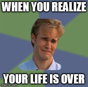 Sad Face Guy | WHEN YOU REALIZE YOUR LIFE IS OVER | image tagged in sad face guy | made w/ Imgflip meme maker
