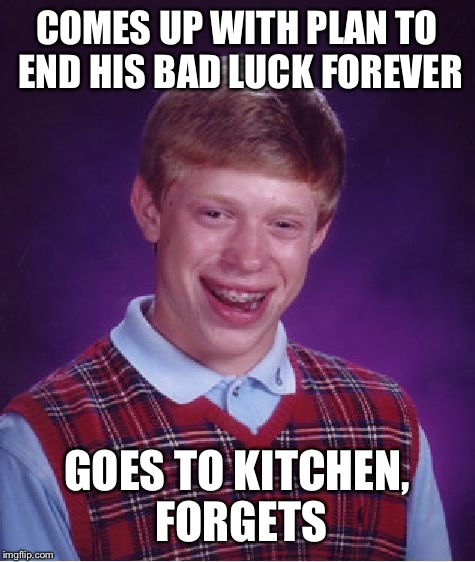 Bad Luck Brian Meme | COMES UP WITH PLAN TO END HIS BAD LUCK FOREVER GOES TO KITCHEN, FORGETS | image tagged in memes,bad luck brian | made w/ Imgflip meme maker
