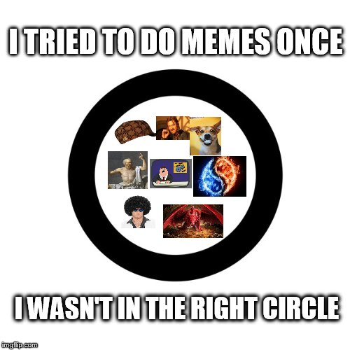 LAMS :p. Hey Raydog, Socrates, Invicta103 and the other greats where do I find the inner circle key?  | I TRIED TO DO MEMES ONCE I WASN'T IN THE RIGHT CIRCLE | image tagged in circle,raydog,socrates,invicta103,joke,lame | made w/ Imgflip meme maker
