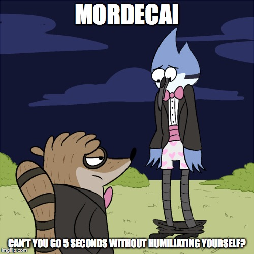 Mordecai Humiliating Himself | MORDECAI CAN'T YOU GO 5 SECONDS WITHOUT HUMILIATING YOURSELF? | image tagged in mordecai,rigby,regular show,memes,underwear | made w/ Imgflip meme maker