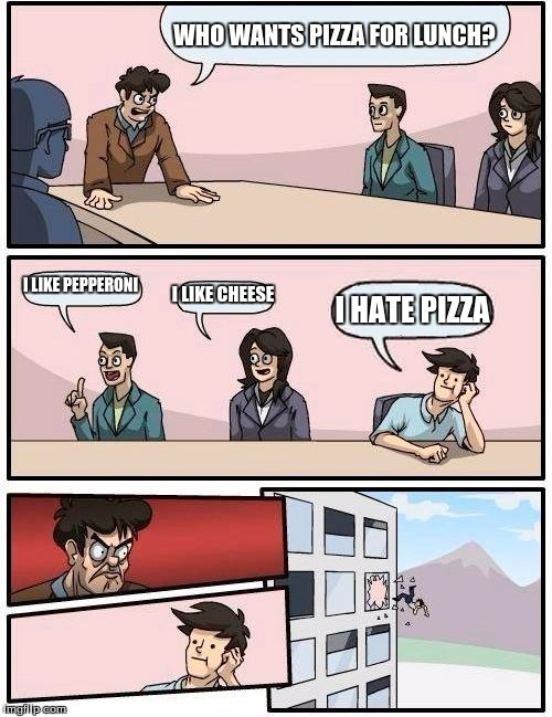 Boardroom Meeting Suggestion | WHO WANTS PIZZA FOR LUNCH? I LIKE PEPPERONI I LIKE CHEESE I HATE PIZZA | image tagged in memes,boardroom meeting suggestion | made w/ Imgflip meme maker