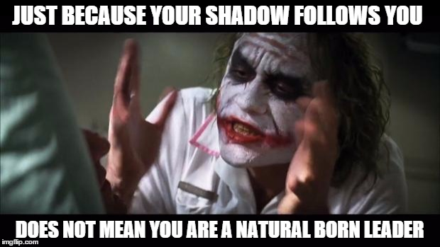 elections | JUST BECAUSE YOUR SHADOW FOLLOWS YOU DOES NOT MEAN YOU ARE A NATURAL BORN LEADER | image tagged in memes,election 2016,leader | made w/ Imgflip meme maker