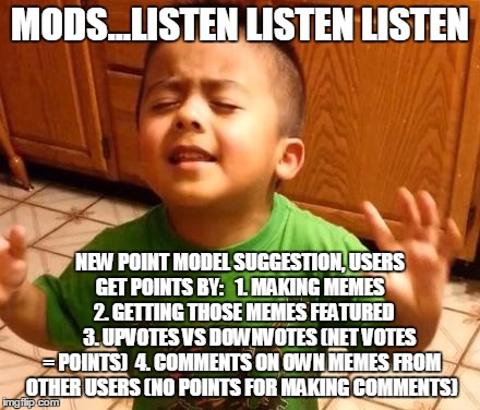 Hey, it's a suggestion | MODS...LISTEN LISTEN LISTEN NEW POINT MODEL SUGGESTION, USERS GET POINTS BY:   1. MAKING MEMES      2. GETTING THOSE MEMES FEATURED        3 | image tagged in listen linda,mods,points | made w/ Imgflip meme maker