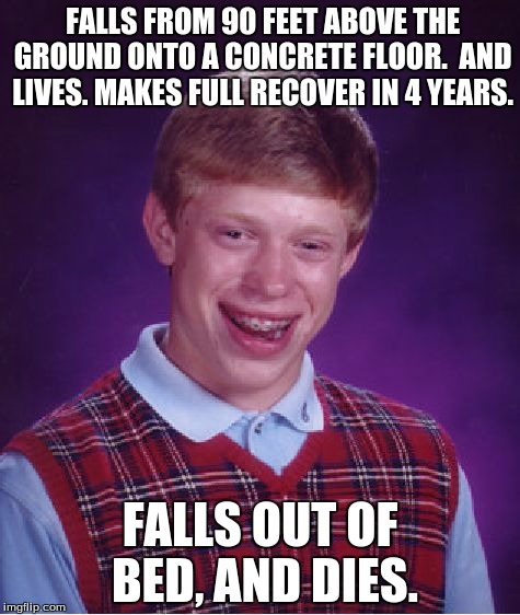 Seriously Brian? | FALLS FROM 90 FEET ABOVE THE GROUND ONTO A CONCRETE FLOOR.  AND LIVES. MAKES FULL RECOVER IN 4 YEARS. FALLS OUT OF BED, AND DIES. | image tagged in memes,bad luck brian | made w/ Imgflip meme maker