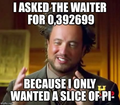 Happy Pi Day! | I ASKED THE WAITER FOR 0,392699 BECAUSE I ONLY WANTED A SLICE OF PI | image tagged in memes,ancient aliens,pi | made w/ Imgflip meme maker
