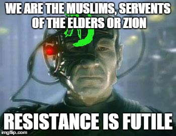 The Borg | WE ARE THE MUSLIMS, SERVENTS OF THE ELDERS OR ZION RESISTANCE IS FUTILE | image tagged in islam,the borg,memes | made w/ Imgflip meme maker