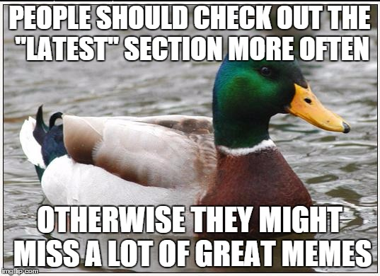 "Actual Advice Mallard Meme | PEOPLE SHOULD CHECK OUT THE ""LATEST"" SECTION MORE OFTEN OTHERWISE THEY MIGHT MISS A LOT OF GREAT MEMES 