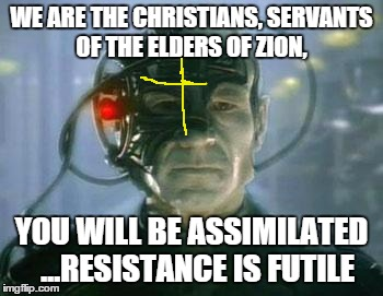The Borg | WE ARE THE CHRISTIANS, SERVANTS OF THE ELDERS OF ZION, YOU WILL BE ASSIMILATED ...RESISTANCE IS FUTILE | image tagged in the borg,christianity,memes | made w/ Imgflip meme maker