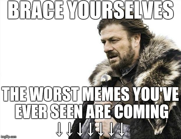 Brace Yourselves X is Coming Meme | BRACE YOURSELVES THE WORST MEMES YOU'VE EVER SEEN ARE COMING ↓ ↓ ↓ ↓ ↓ ↓ ↓ | image tagged in memes,brace yourselves x is coming | made w/ Imgflip meme maker