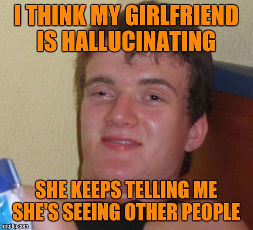 10 Guy Meme | I THINK MY GIRLFRIEND IS HALLUCINATING SHE KEEPS TELLING ME SHE'S SEEING OTHER PEOPLE | image tagged in memes,10 guy | made w/ Imgflip meme maker