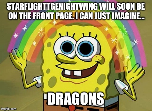 I couldn't pass up the opportunity to make this meme. Kudos to starflight on the front page ;D |  STARFLIGHTTGENIGHTWING WILL SOON BE ON THE FRONT PAGE. I CAN JUST IMAGINE... DRAGONS | image tagged in memes,imagination spongebob | made w/ Imgflip meme maker