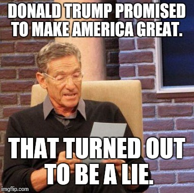 Maury Lie Detector Meme |  DONALD TRUMP PROMISED TO MAKE AMERICA GREAT. THAT TURNED OUT TO BE A LIE. | image tagged in memes,maury lie detector | made w/ Imgflip meme maker