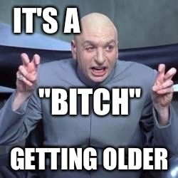 "IT'S A GETTING OLDER ""B**CH"" 