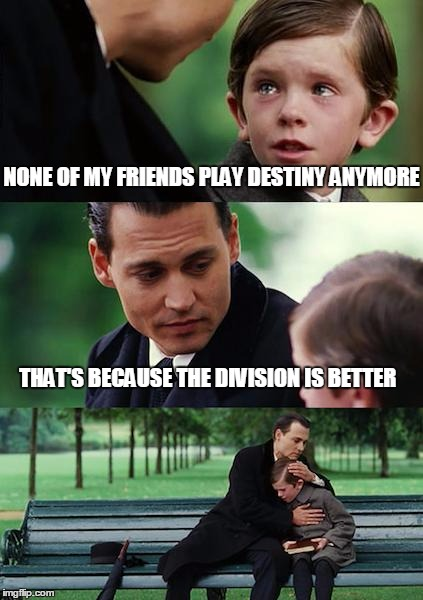Finding Neverland Meme | NONE OF MY FRIENDS PLAY DESTINY ANYMORE THAT'S BECAUSE THE DIVISION IS BETTER | image tagged in memes,finding neverland | made w/ Imgflip meme maker
