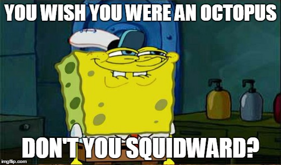 YOU WISH YOU WERE AN OCTOPUS DON'T YOU SQUIDWARD? | made w/ Imgflip meme maker