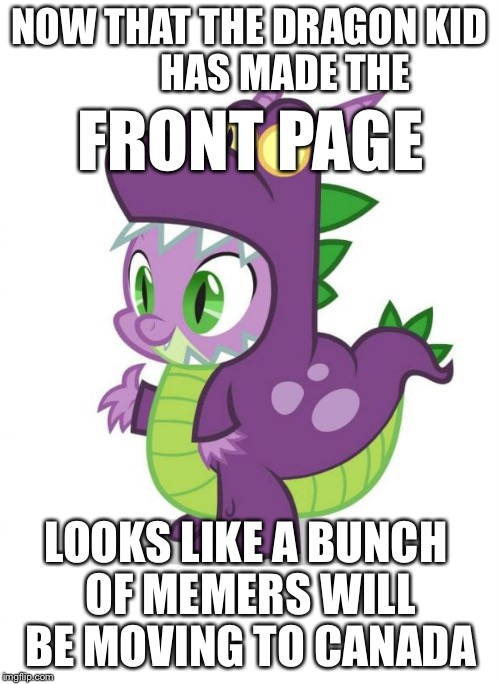 Congrats to StarflighttheNightWing for Making the Front Page! | NOW THAT THE DRAGON KID          HAS MADE THE LOOKS LIKE A BUNCH OF MEMERS WILL BE MOVING TO CANADA FRONT PAGE | image tagged in spike the dragon,dragon kid,starflight,front page | made w/ Imgflip meme maker