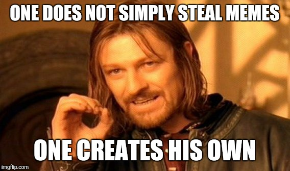 One Does Not Simply Meme |  ONE DOES NOT SIMPLY STEAL MEMES; ONE CREATES HIS OWN | image tagged in memes,one does not simply | made w/ Imgflip meme maker