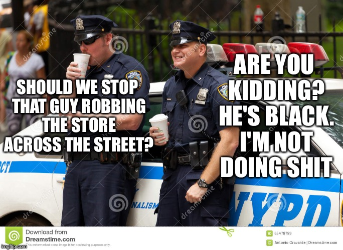Cops are afraid | SHOULD WE STOP THAT GUY ROBBING THE STORE ACROSS THE STREET? ARE YOU KIDDING? HE'S BLACK. I'M NOT DOING SHIT | image tagged in police,cops,black,blacklivesmatter | made w/ Imgflip meme maker