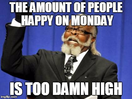 Too Damn High Meme | THE AMOUNT OF PEOPLE HAPPY ON MONDAY IS TOO DAMN HIGH | image tagged in memes,too damn high | made w/ Imgflip meme maker