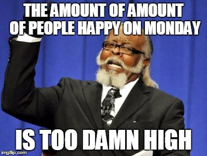 Too Damn High Meme | THE AMOUNT OF AMOUNT OF PEOPLE HAPPY ON MONDAY IS TOO DAMN HIGH | image tagged in memes,too damn high | made w/ Imgflip meme maker
